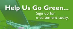Help Us Go Green...Sign up for e-statement today.