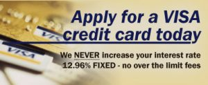 Apply for a VISA credit card today. We NEVER increase your interest rate. 12.96% FIXED - no over the limit fees.